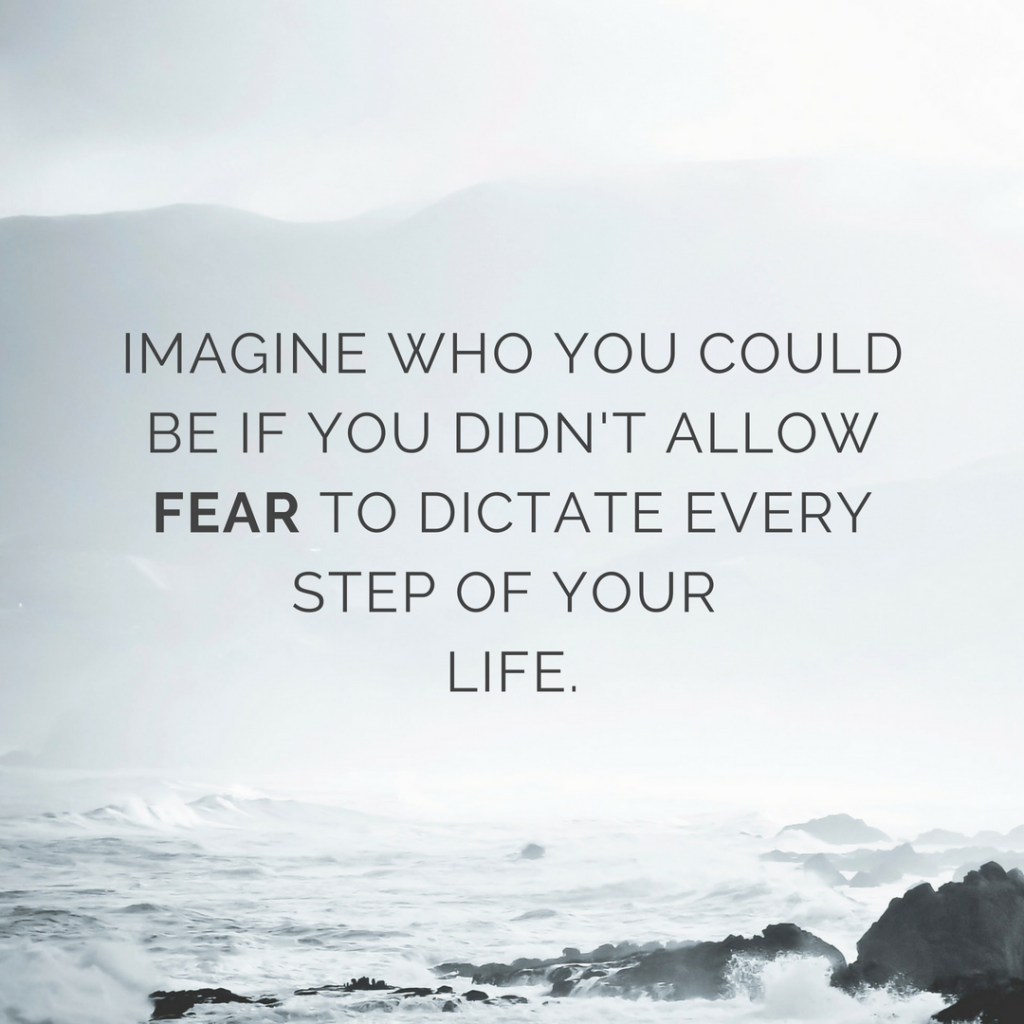 Imagine who you could be if you didn't allow fear to dictate every step of your life