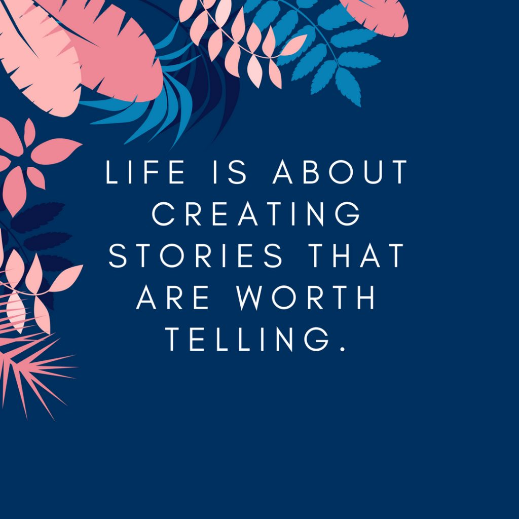 Life is about creating stories